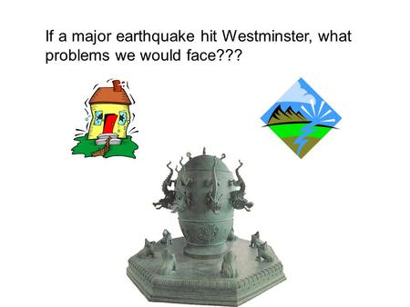 If a major earthquake hit Westminster, what problems we would face???