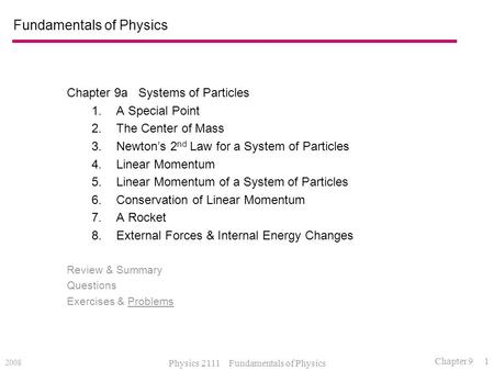 2008 Physics 2111 Fundamentals of Physics Chapter 9 1 Fundamentals of Physics Chapter 9a Systems of Particles 1.A Special Point 2.The Center of Mass 3.Newton's.