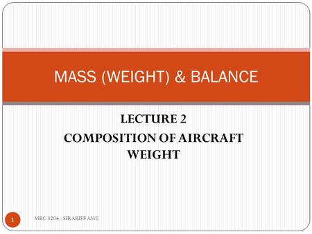 LECTURE 2 COMPOSITION OF AIRCRAFT WEIGHT MASS (WEIGHT) & BALANCE 1 MBC 3204 - SIR ARIFF AMC.