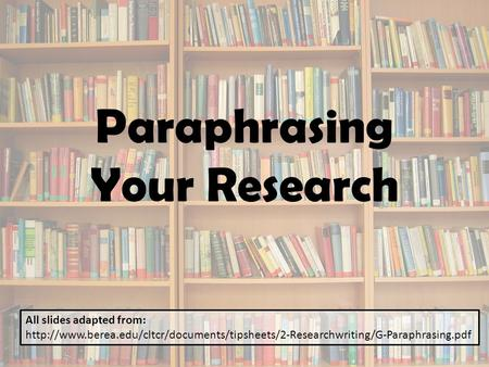 Paraphrasing Your Research All slides adapted from: