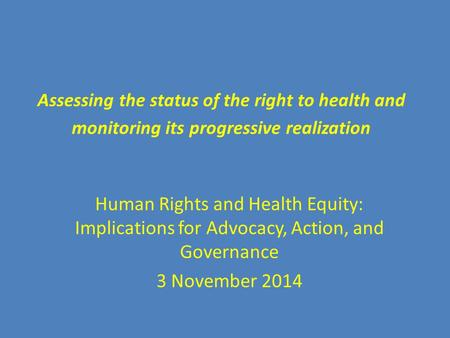 Assessing the status of the right to health and monitoring its progressive realization Human Rights and Health Equity: Implications for Advocacy, Action,