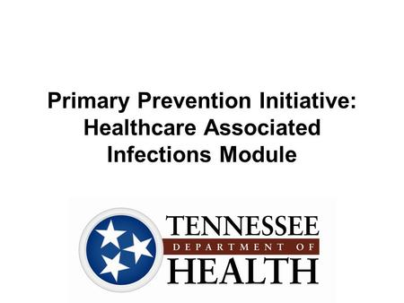 Primary Prevention Initiative: Healthcare Associated Infections Module.