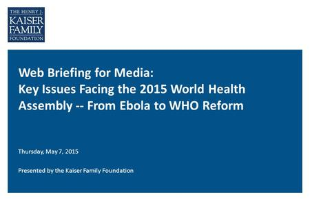 Web Briefing for Media: Key Issues Facing the 2015 World Health Assembly -- From Ebola to WHO Reform Thursday, May 7, 2015 Presented by the Kaiser Family.