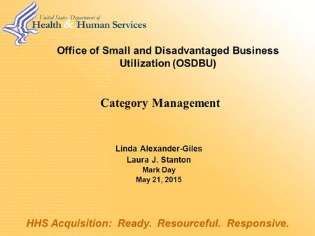 Office of Small and Disadvantaged Business Utilization (OSDBU) Linda Alexander-Giles Laura J. Stanton Mark Day May 21, 2015 HHS Acquisition: Ready. Resourceful.