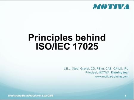 Motivating Best Practice in Lab QMS 1 Principles behind ISO/IEC 17025 J.E.J. (Ned) Gravel, CD, PEng, CAE, CA-LS, IPL Principal, MOTIVA Training Inc. www.motiva-training.com.