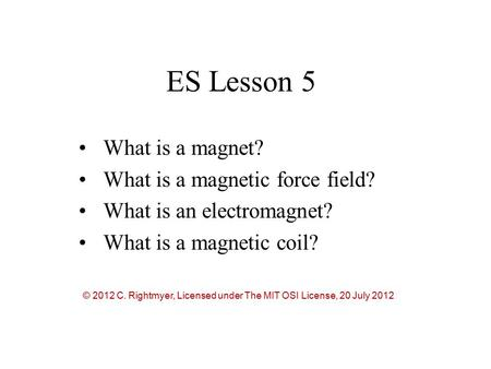 ES Lesson 5 What is a magnet? What is a magnetic force field? What is an electromagnet? What is a magnetic coil? © 2012 C. Rightmyer, Licensed under The.