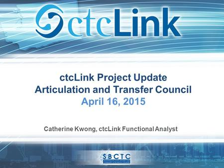 CtcLink Project Update Articulation and Transfer Council April 16, 2015 Catherine Kwong, ctcLink Functional Analyst.