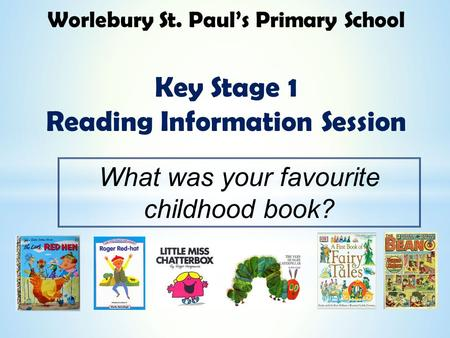Worlebury St. Paul's Primary School Key Stage 1 Reading Information Session What was your favourite childhood book?