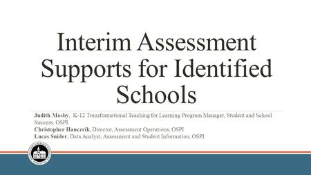Interim Assessment Supports for Identified Schools Judith Mosby, K-12 Transformational Teaching for Learning Program Manager, Student and School Success,