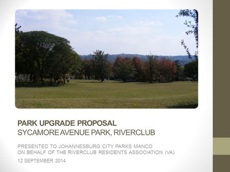 PARK UPGRADE PROPOSAL SYCAMORE AVENUE PARK, RIVERCLUB PRESENTED TO JOHANNESBURG CITY PARKS MANCO ON BEHALF OF THE RIVERCLUB RESIDENTS ASSOCIATION (VA)