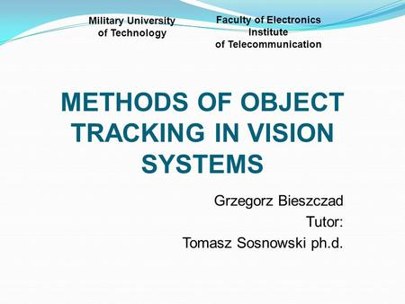 METHODS OF OBJECT TRACKING IN VISION SYSTEMS Grzegorz Bieszczad Tutor: Tomasz Sosnowski ph.d. Military University of Technology Faculty of Electronics.