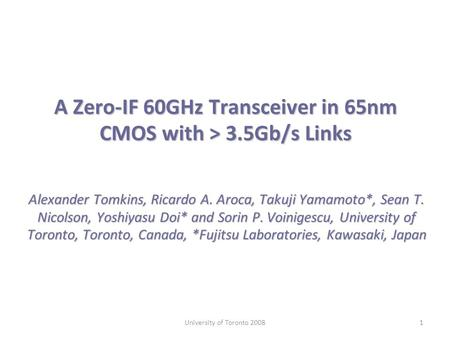 A Zero-IF 60GHz Transceiver in 65nm CMOS with > 3.5Gb/s Links Alexander Tomkins, Ricardo A. Aroca, Takuji Yamamoto*, Sean T. Nicolson, Yoshiyasu Doi* and.