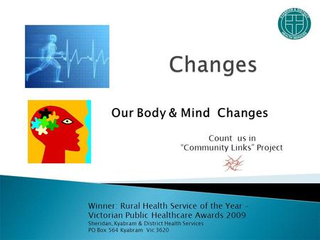 Our Body & Mind Changes Winner: Rural Health Service of the Year – Victorian Public Healthcare Awards 2009 Sheridan, Kyabram & District Health Services.