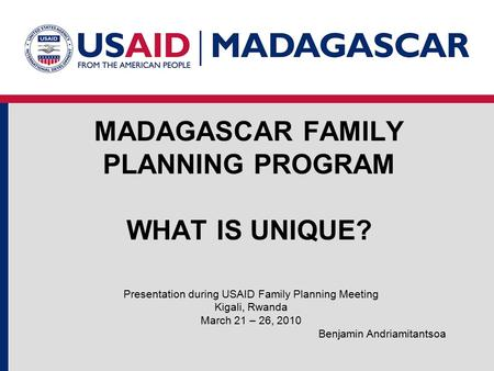 MADAGASCAR FAMILY PLANNING PROGRAM WHAT IS UNIQUE? Presentation during USAID Family Planning Meeting Kigali, Rwanda March 21 – 26, 2010 Benjamin Andriamitantsoa.