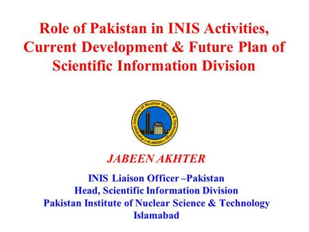 Role of Pakistan in INIS Activities, Current Development & Future Plan of Scientific Information Division JABEEN AKHTER INIS Liaison Officer –Pakistan.