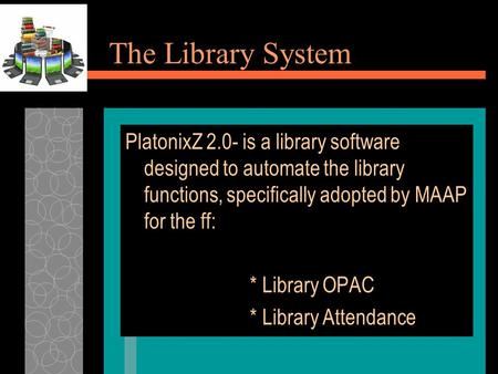 The Library System PlatonixZ 2.0- is a library software designed to automate the library functions, specifically adopted by MAAP for the ff: * Library.