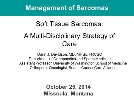 Management of Sarcomas October 25, 2014 Missoula, Montana Soft Tissue Sarcomas: A Multi-Disciplinary Strategy of Care Darin J. Davidson, MD, MHSc, FRCSC.