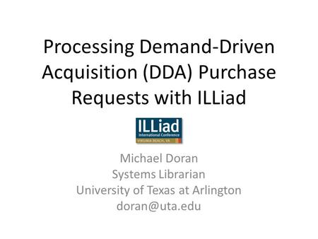 Processing Demand-Driven Acquisition (DDA) Purchase Requests with ILLiad Michael Doran Systems Librarian University of Texas at Arlington