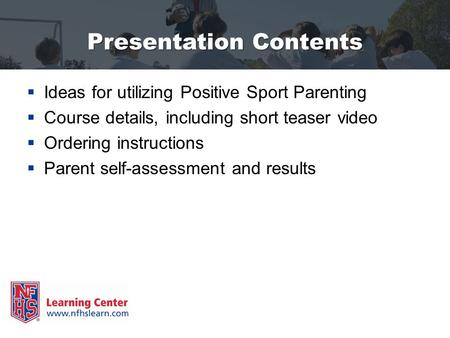 Presentation Contents  Ideas for utilizing Positive Sport Parenting  Course details, including short teaser video  Ordering instructions  Parent self-assessment.
