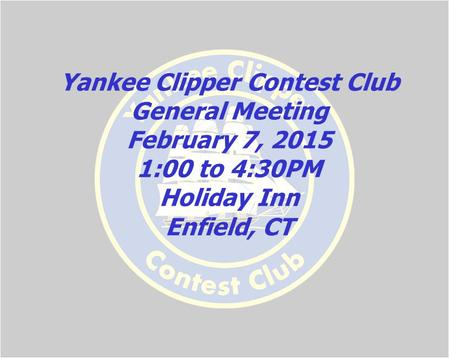 Yankee Clipper Contest Club General Meeting February 7, 2015 1:00 to 4:30PM Holiday Inn Enfield, CT.