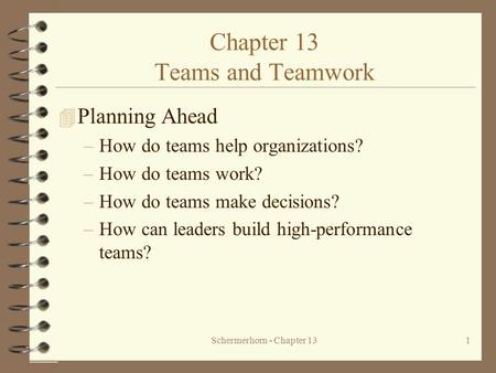 Schermerhorn - Chapter 131 Chapter 13 Teams and Teamwork 4 Planning Ahead –How do teams help organizations? –How do teams work? –How do teams make decisions?