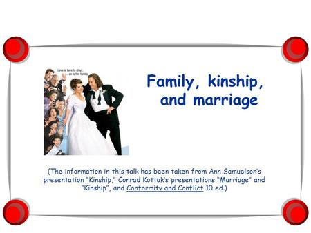 "(The information in this talk has been taken from Ann Samuelson's presentation ""Kinship,"" Conrad Kottak's presentations ""Marriage"" and ""Kinship"", and Conformity."