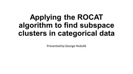 Applying the ROCAT algorithm to find subspace clusters in categorical data Presented by George Hodulik.