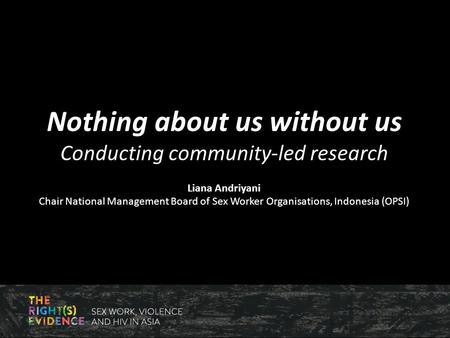 Nothing about us without us Conducting community-led research Liana Andriyani Chair National Management Board of Sex Worker Organisations, Indonesia (OPSI)