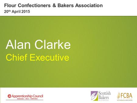 Alan Clarke Chief Executive Flour Confectioners & Bakers Association 20 th April 2015.