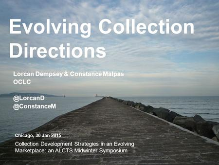 Evolving Collection Directions Lorcan Dempsey & Constance  Chicago, 30 Jan 2015 Collection Development Strategies in an.