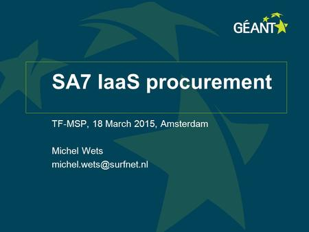 1 Connect | Communicate | Collaborate SA7 IaaS procurement TF-MSP, 18 March 2015, Amsterdam Michel Wets