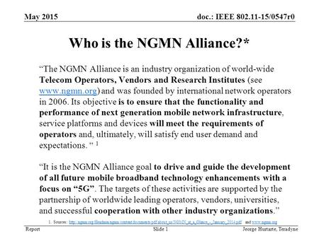 "Report doc.: IEEE 802.11-15/0547r0 ""The NGMN Alliance is an industry organization of world-wide Telecom Operators, Vendors and Research Institutes (see."