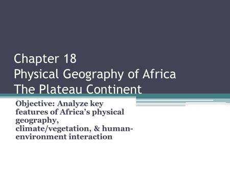 Chapter 18 Physical Geography of Africa The Plateau Continent Objective: Analyze key features of Africa's physical geography, climate/vegetation, & human-