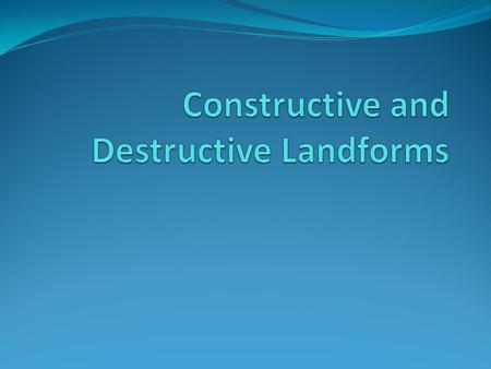 Constructive and Destructive Landforms
