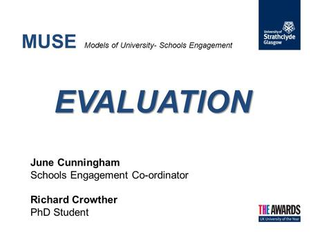 EVALUATION MUSE Models of University- Schools Engagement EVALUATION June Cunningham Schools Engagement Co-ordinator Richard Crowther PhD Student.