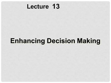 13 Lecture Enhancing Decision Making. Describe different types of decisions and the decision-making process Evaluate the role of information systems in.