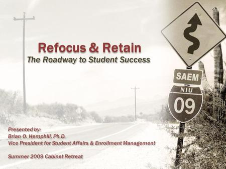 Refocus & Retain The Roadway to Student Success Presented by: Brian O. Hemphill, Ph.D. Vice President for Student Affairs & Enrollment Management Summer.