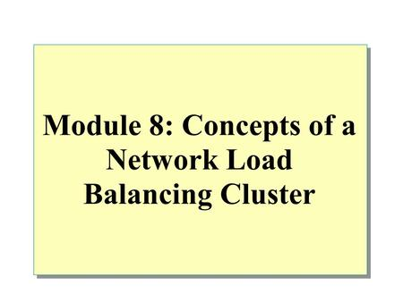 Module 8: Concepts of a Network Load Balancing Cluster.