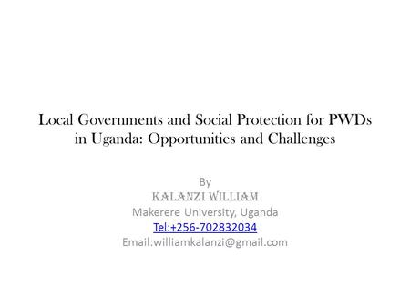 Local Governments and Social Protection for PWDs in Uganda: Opportunities and Challenges By KALANZI WILLIAM Makerere University, Uganda Tel:+256-702832034.