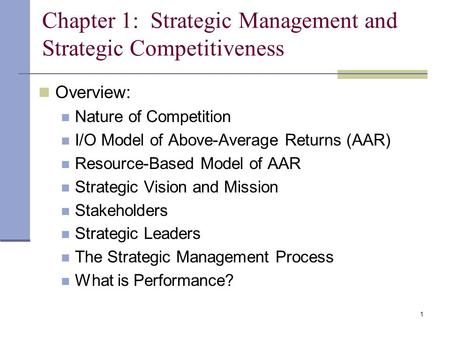 1 Chapter 1: Strategic Management and Strategic Competitiveness Overview: Nature of Competition I/O Model of Above-Average Returns (AAR) Resource-Based.