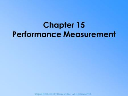 Copyright © 2000 by Harcourt, Inc. All rights reserved. Chapter 15 Performance Measurement.