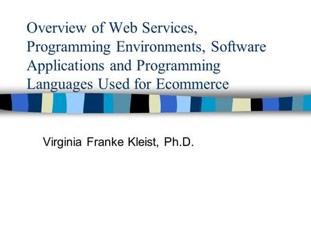 Overview of Web Services, Programming Environments, Software Applications and Programming Languages Used for Ecommerce Virginia Franke Kleist, Ph.D.