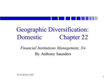 Irwin/McGraw-Hill 1 Geographic Diversification: DomesticChapter 22 Financial Institutions Management, 3/e By Anthony Saunders.