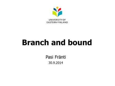 Branch and bound Pasi Fränti 30.9.2014. Explore all alternatives Solution constructed by stepwise choices Decision tree Guarantees optimal solution Exponential.