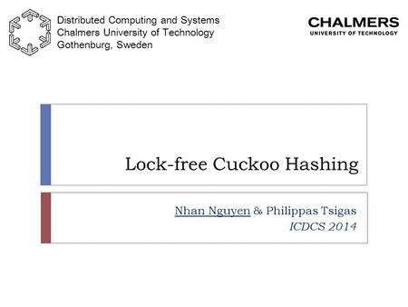 Lock-free Cuckoo Hashing Nhan Nguyen & Philippas Tsigas ICDCS 2014 Distributed Computing and Systems Chalmers University of Technology Gothenburg, Sweden.