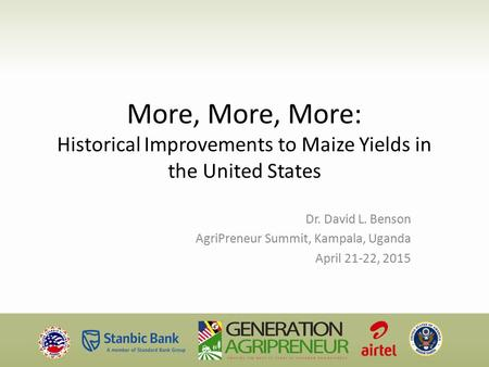 More, More, More: Historical Improvements to Maize Yields in the United States Dr. David L. Benson AgriPreneur Summit, Kampala, Uganda April 21-22, 2015.
