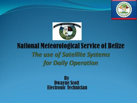 By Dwayne Scott Electronic Technician. The National Meteorological Service (NMS) of Belize is a small department within the Government of Belize that.