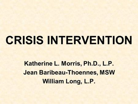 CRISIS INTERVENTION Katherine L. Morris, Ph.D., L.P. Jean Baribeau-Thoennes, MSW William Long, L.P.
