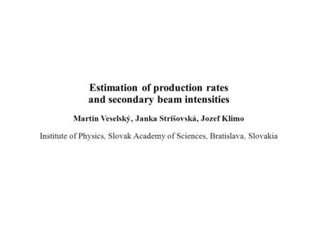 Estimation of production rates and secondary beam intensities Martin Veselský, Janka Strišovská, Jozef Klimo Institute of Physics, Slovak Academy of Sciences,