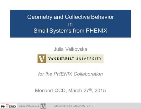 Julia VelkovskaMoriond QCD, March 27, 2015 Geometry and Collective Behavior in Small Systems from PHENIX Julia Velkovska for the PHENIX Collaboration Moriond.